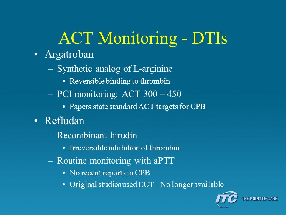 ACT Monitoring - DTIs Argatroban –Synthetic analog of L-arginine Reversible binding to thrombin –PCI monitoring: ACT 300 – 450 Papers state standard A