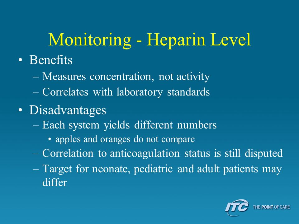 Monitoring - Heparin Level Benefits –Measures concentration, not activity –Correlates with laboratory standards Disadvantages –Each system yields different numbers apples and oranges do not compare –Correlation to anticoagulation status is still disputed –Target for neonate, pediatric and adult patients may differ