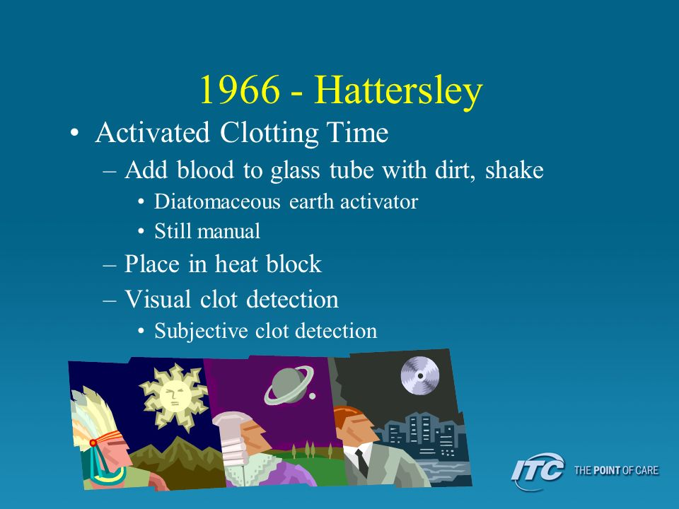 1966 - Hattersley Activated Clotting Time –Add blood to glass tube with dirt, shake Diatomaceous earth activator Still manual –Place in heat block –Vi