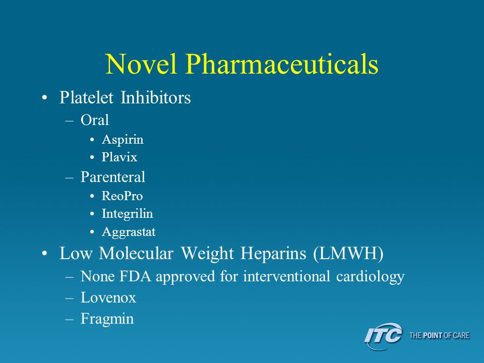 Novel Pharmaceuticals Platelet Inhibitors –Oral Aspirin Plavix –Parenteral ReoPro Integrilin Aggrastat Low Molecular Weight Heparins (LMWH) –None FDA