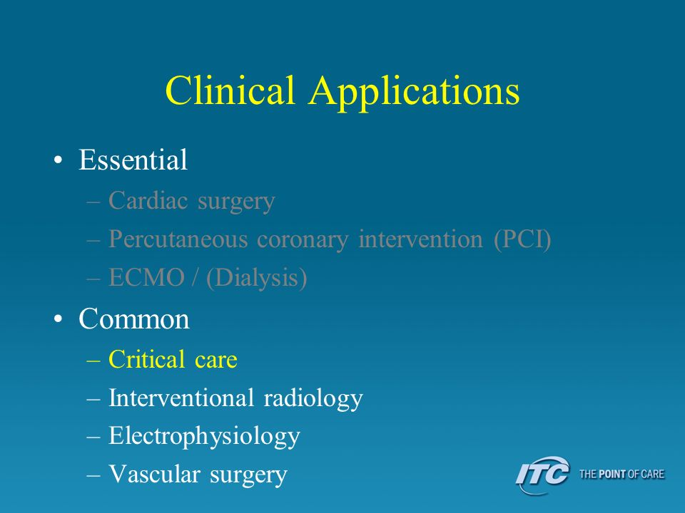 Clinical Applications Essential –Cardiac surgery –Percutaneous coronary intervention (PCI) –ECMO / (Dialysis) Common –Critical care –Interventional ra