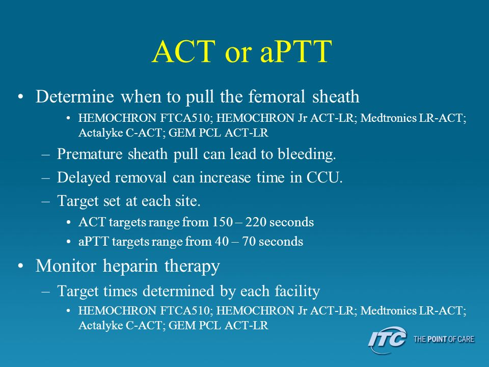ACT or aPTT Determine when to pull the femoral sheath HEMOCHRON FTCA510; HEMOCHRON Jr ACT-LR; Medtronics LR-ACT; Actalyke C-ACT; GEM PCL ACT-LR –Prema