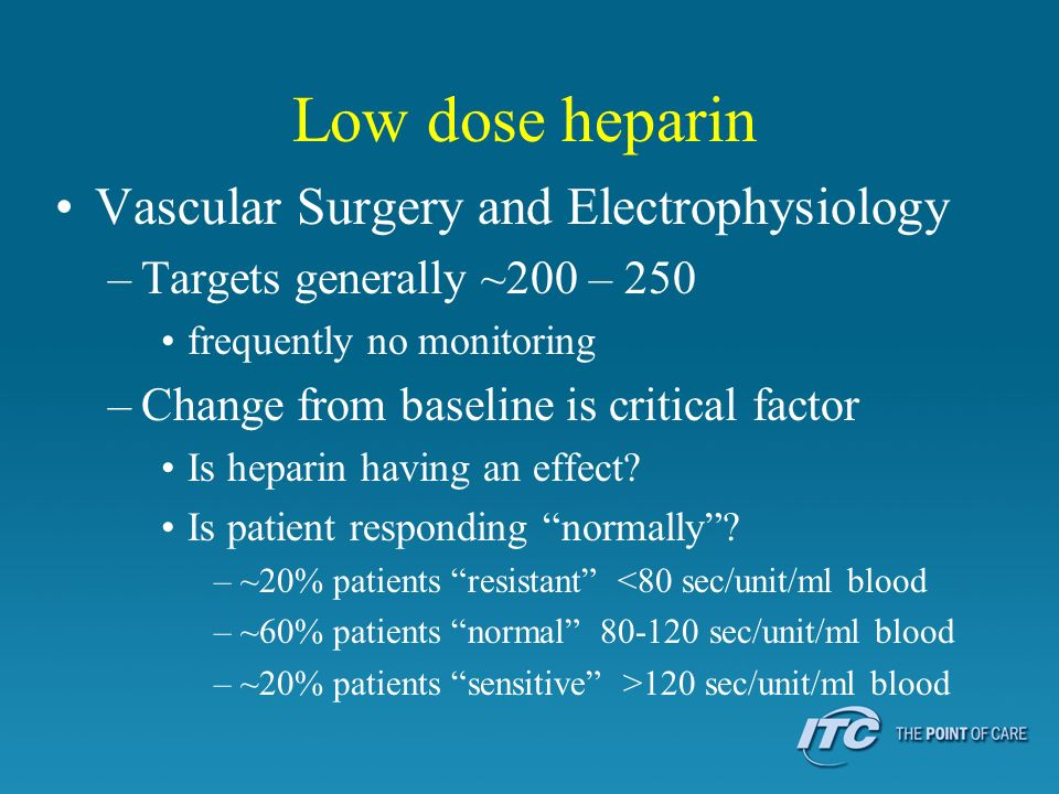 Low dose heparin Vascular Surgery and Electrophysiology –Targets generally ~200 – 250 frequently no monitoring –Change from baseline is critical factor Is heparin having an effect.