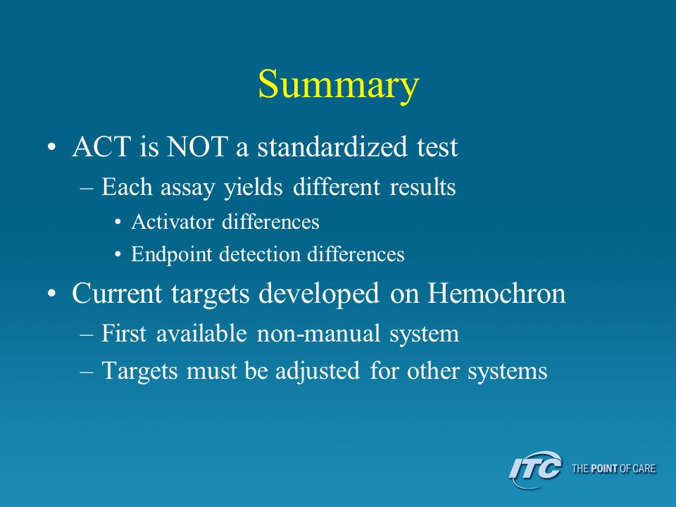 Summary ACT is NOT a standardized test –Each assay yields different results Activator differences Endpoint detection differences Current targets devel
