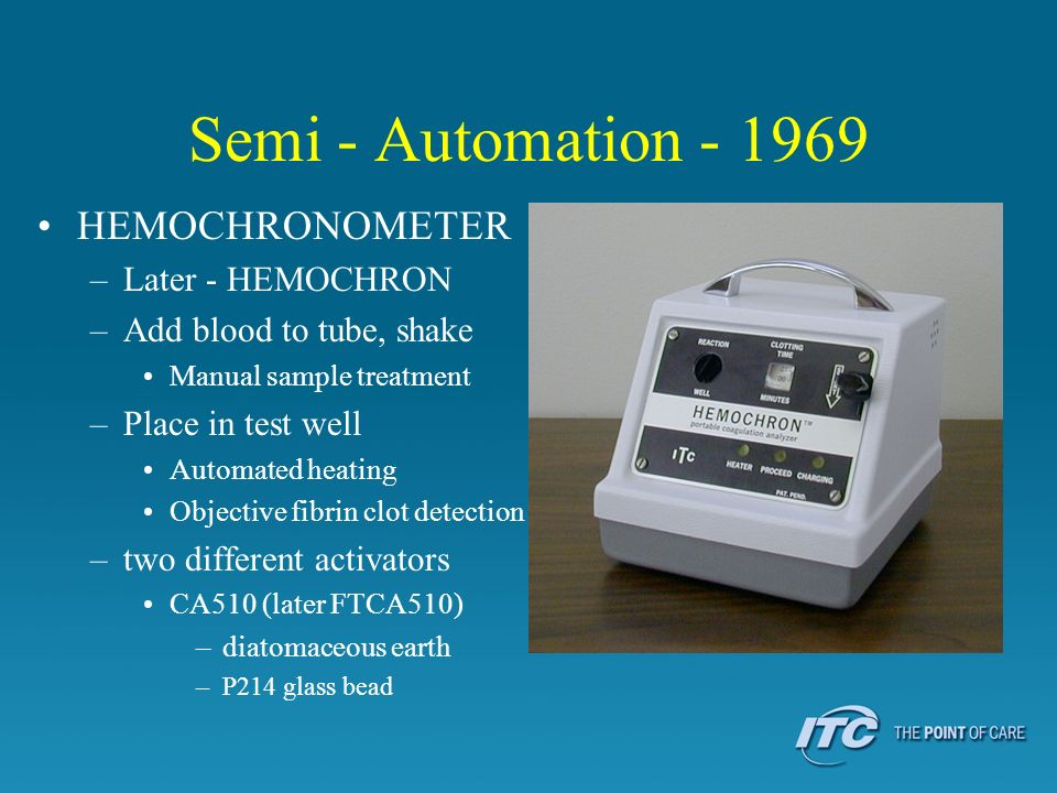 Semi - Automation - 1969 HEMOCHRONOMETER –Later - HEMOCHRON –Add blood to tube, shake Manual sample treatment –Place in test well Automated heating Ob