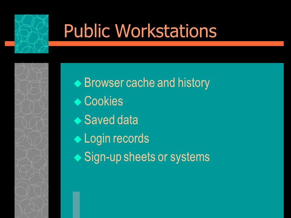 Public Workstations Browser cache and history Cookies Saved data Login records Sign-up sheets or systems