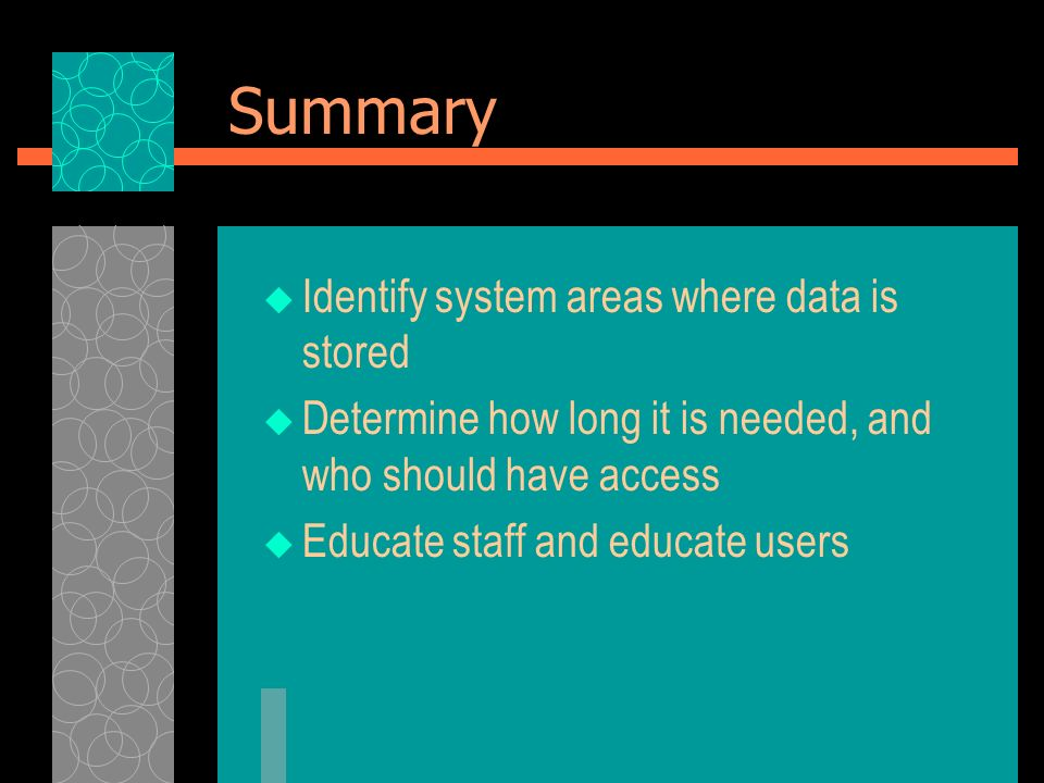 Summary Identify system areas where data is stored Determine how long it is needed, and who should have access Educate staff and educate users