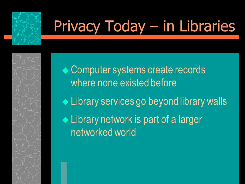 Privacy Today – in Libraries Computer systems create records where none existed before Library services go beyond library walls Library network is par