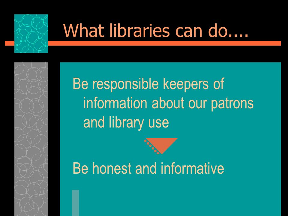 What libraries can do.... Be responsible keepers of information about our patrons and library use Be honest and informative
