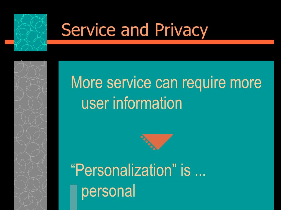 Service and Privacy More service can require more user information Personalization is... personal