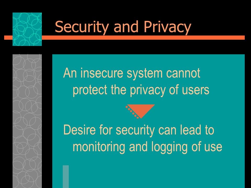 Security and Privacy An insecure system cannot protect the privacy of users Desire for security can lead to monitoring and logging of use