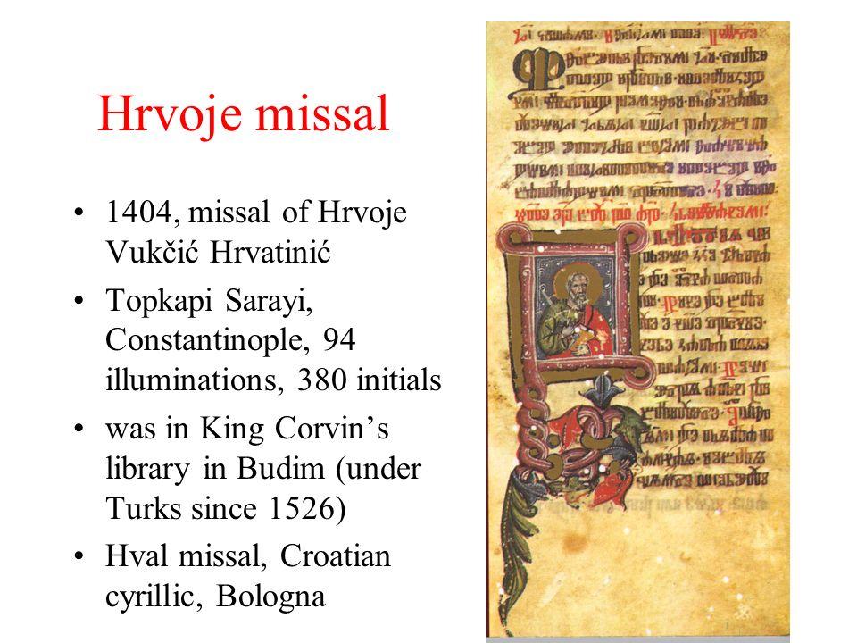 Hrvoje missal 1404, missal of Hrvoje Vukčić Hrvatinić Topkapi Sarayi, Constantinople, 94 illuminations, 380 initials was in King Corvins library in Budim (under Turks since 1526) Hval missal, Croatian cyrillic, Bologna