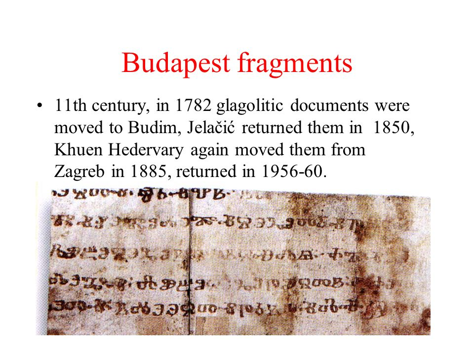 Budapest fragments 11th century, in 1782 glagolitic documents were moved to Budim, Jelačić returned them in 1850, Khuen Hedervary again moved them from Zagreb in 1885, returned in 1956-60.