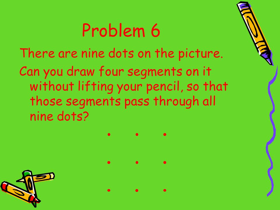 Problem 6 There are nine dots on the picture. Can you draw four segments on it without lifting your pencil, so that those segments pass through all ni