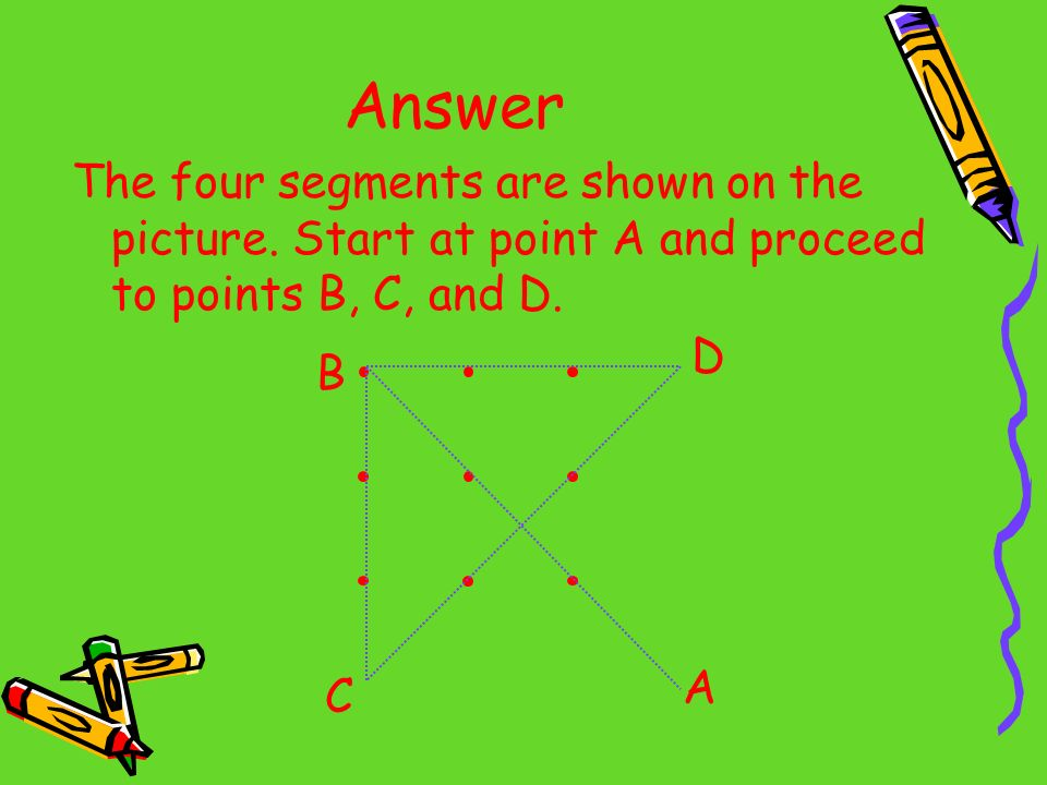 Answer The four segments are shown on the picture. Start at point A and proceed to points B, C, and D. A B C D