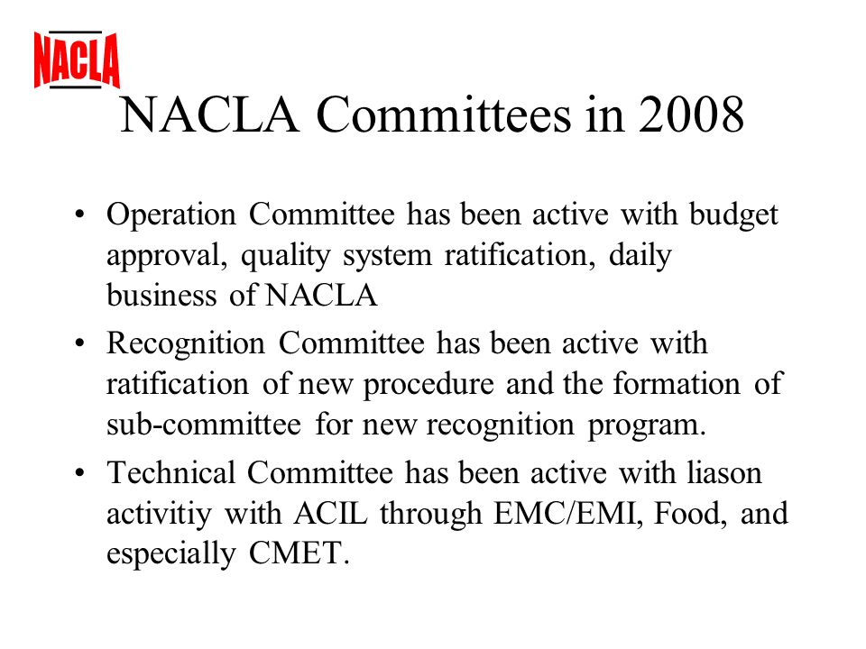 NACLA Committees in 2008 Operation Committee has been active with budget approval, quality system ratification, daily business of NACLA Recognition Committee has been active with ratification of new procedure and the formation of sub-committee for new recognition program.