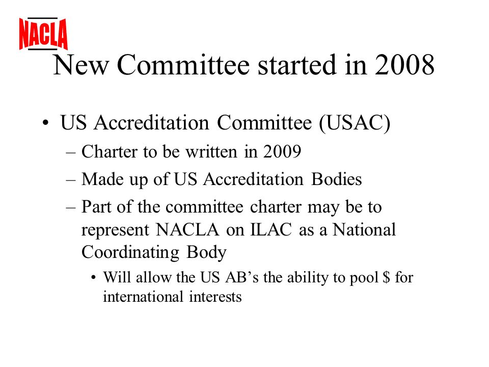 New Committee started in 2008 US Accreditation Committee (USAC) –Charter to be written in 2009 –Made up of US Accreditation Bodies –Part of the committee charter may be to represent NACLA on ILAC as a National Coordinating Body Will allow the US ABs the ability to pool $ for international interests