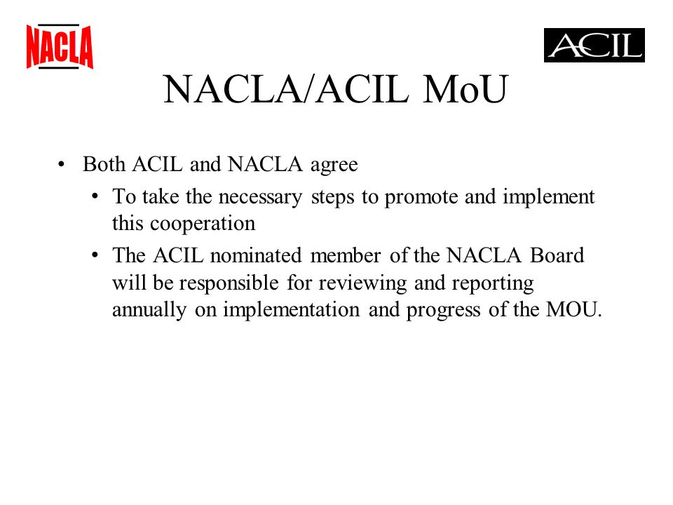 NACLA/ACIL MoU Both ACIL and NACLA agree To take the necessary steps to promote and implement this cooperation The ACIL nominated member of the NACLA Board will be responsible for reviewing and reporting annually on implementation and progress of the MOU.