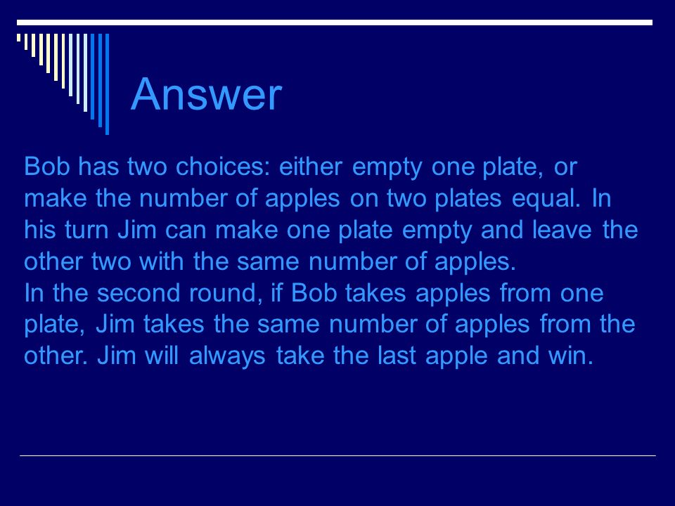 Answer Bob has two choices: either empty one plate, or make the number of apples on two plates equal.