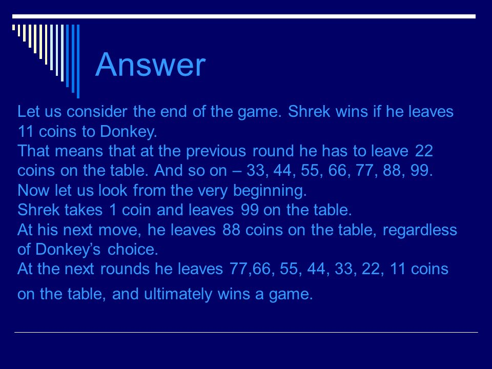 Answer Let us consider the end of the game. Shrek wins if he leaves 11 coins to Donkey.