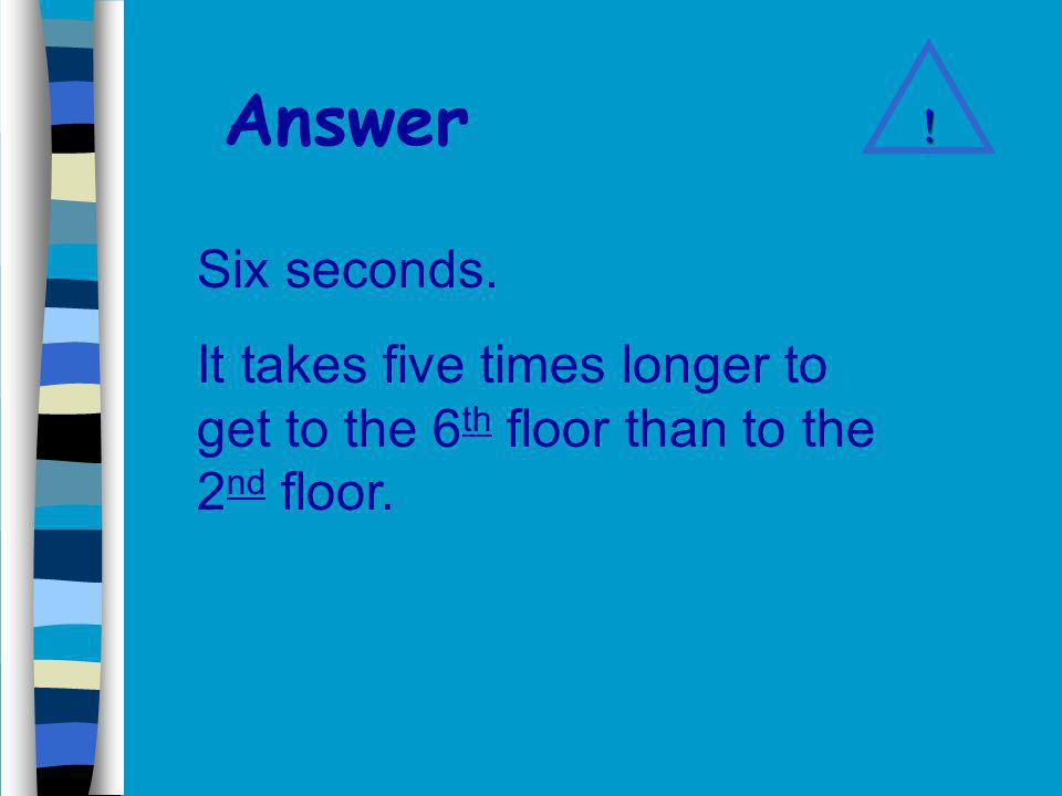 Problem 6 It takes the elevator 30 seconds to get to the 6 th floor.