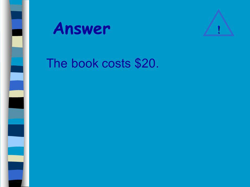 Problem 7 In order to buy a book John has to pay $10 plus one half of the books price.