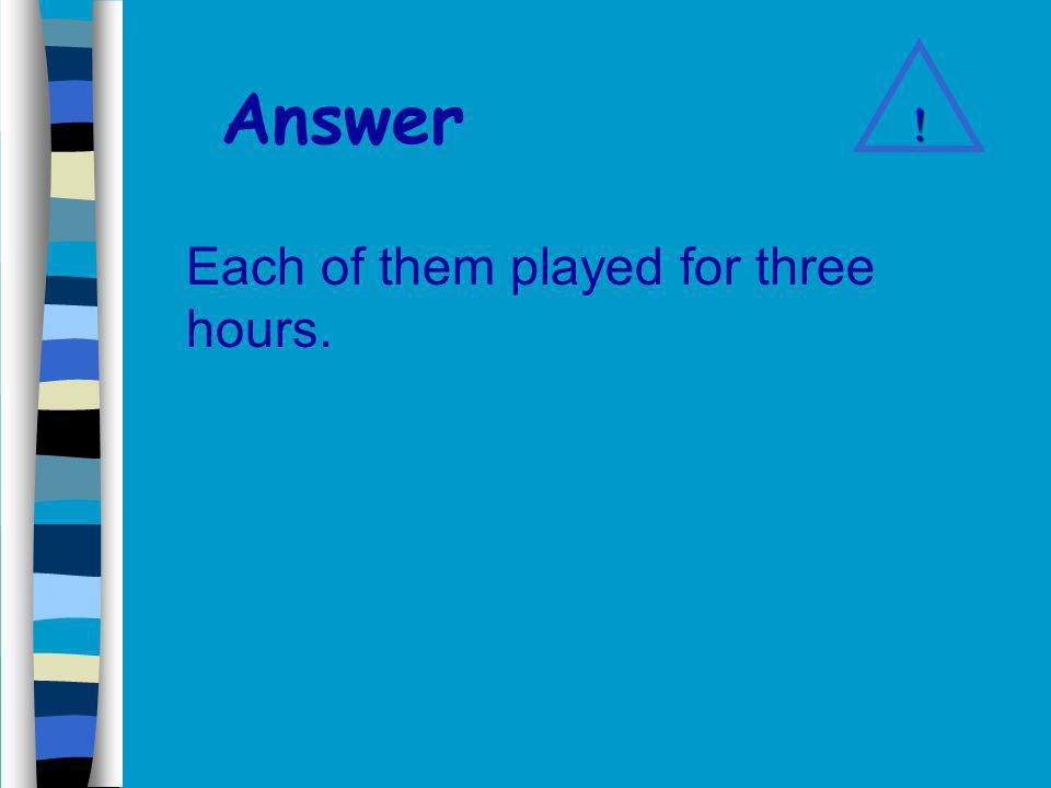 Answer Each of them played for three hours. !