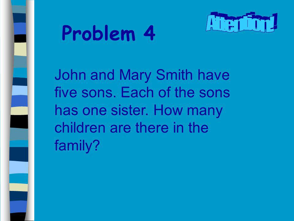 Problem 4 John and Mary Smith have five sons.Each of the sons has one sister.