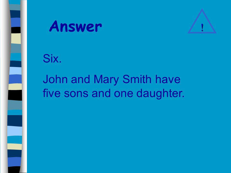Answer Six. John and Mary Smith have five sons and one daughter. !