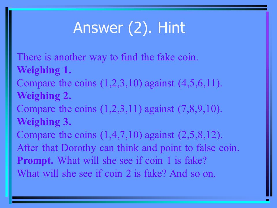 Answer (1) Dorothy can follow these steps: Divide coins into tree groups: group A contains coins 1, 2, 3, and 4; group B has coins 5, 6, 7, and 8; and group C, 9,10,11, and 12.