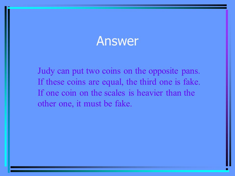 Problem 1 Judy has 3 old coins. She knows that one coin is fake and is heavier than the other two.