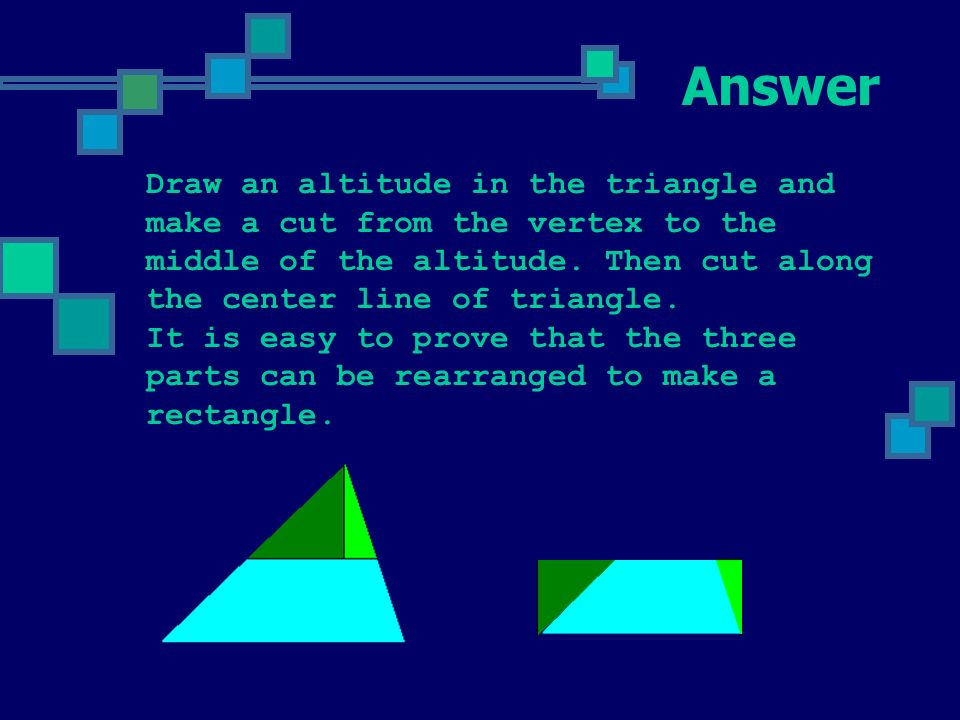 Problem 5 Can you cut arbitrary triangle into three parts and put them together to get a rectangle