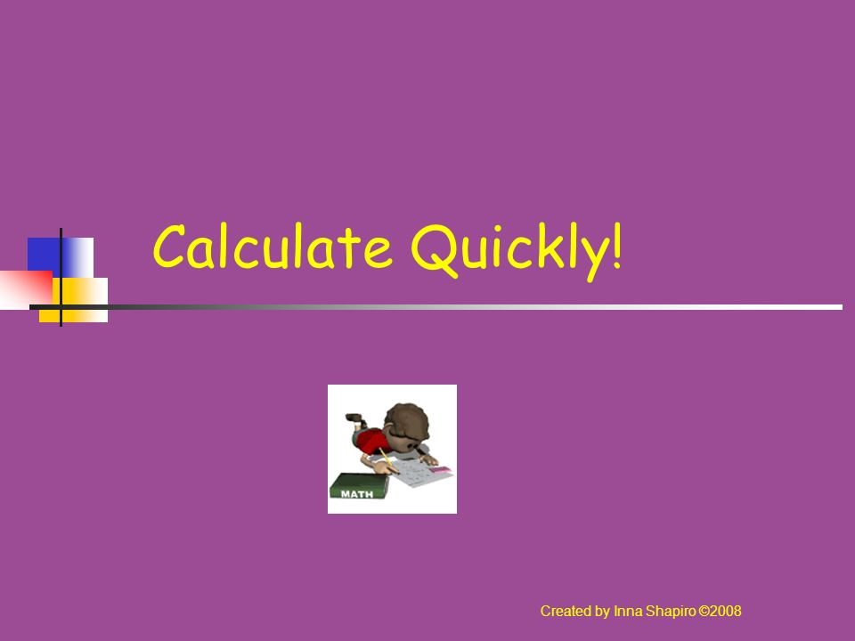 Calculate Quickly! Created by Inna Shapiro ©2008