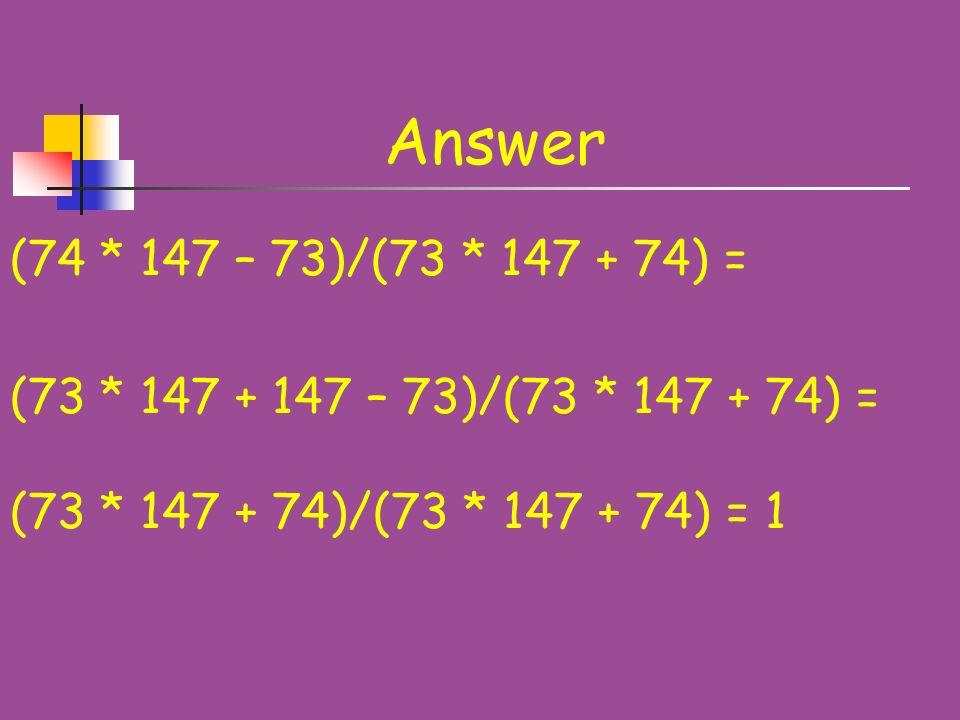 Problem 5 Calculate: (74 * 147 – 73)/(73 * 147 + 74)