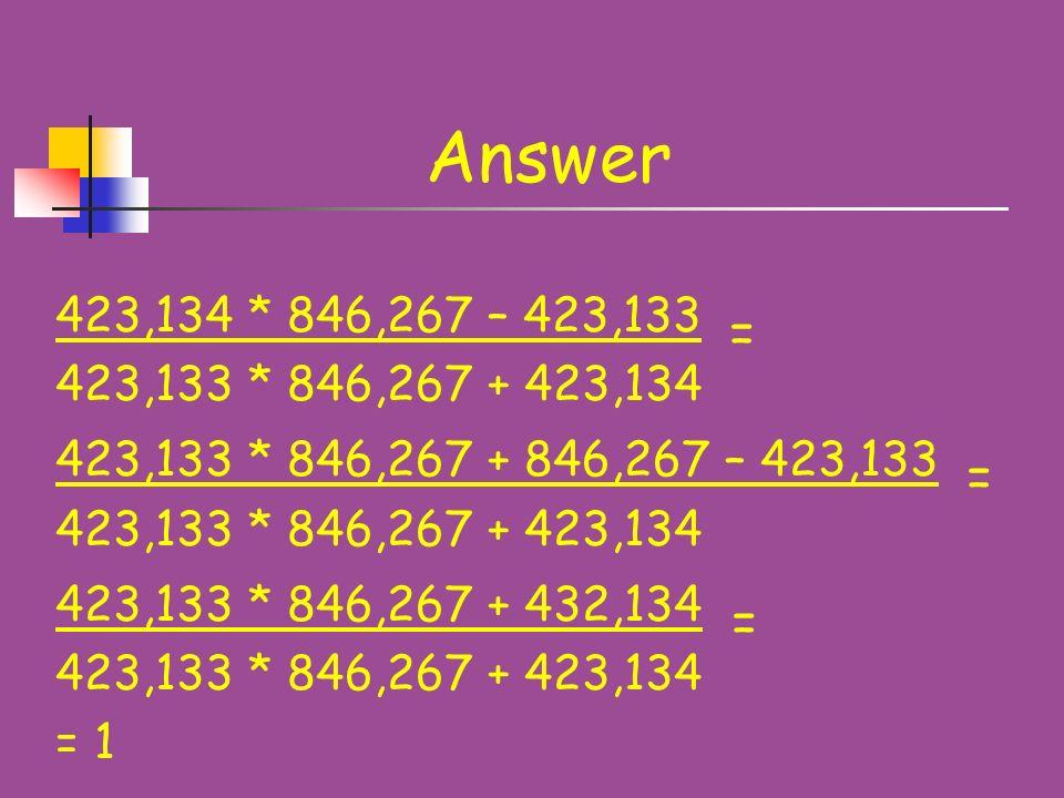 Problem 7 Calculate: 423,134 * 846,267 – 423,133 423,133 * 846,267 + 423,134