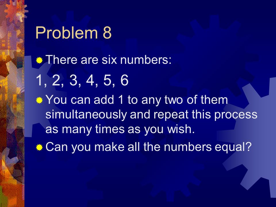 Problem 8 There are six numbers: 1, 2, 3, 4, 5, 6 You can add 1 to any two of them simultaneously and repeat this process as many times as you wish.