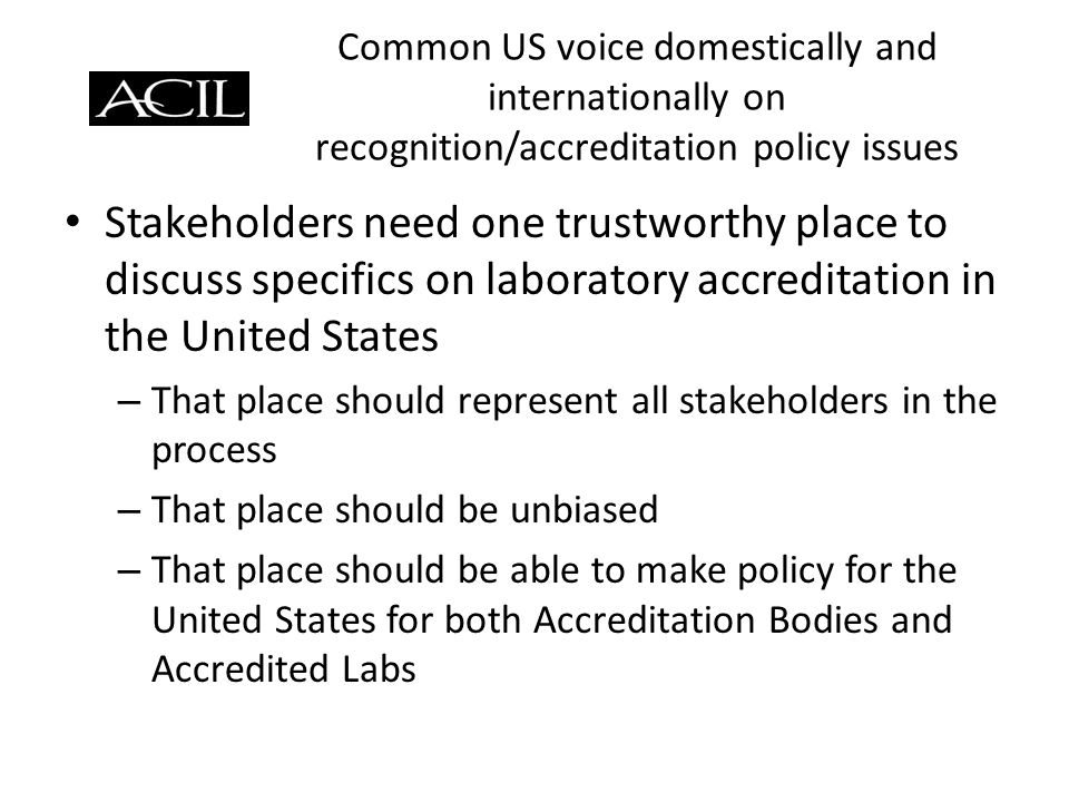 Common US voice domestically and internationally on recognition/accreditation policy issues Stakeholders need one trustworthy place to discuss specifics on laboratory accreditation in the United States – That place should represent all stakeholders in the process – That place should be unbiased – That place should be able to make policy for the United States for both Accreditation Bodies and Accredited Labs