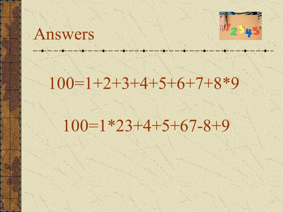 Problem 5 There are nine cards with different digits 1,2,3,4,5,6,7,8,9. Can you compose number 100 using all these cards in the same order and the ari