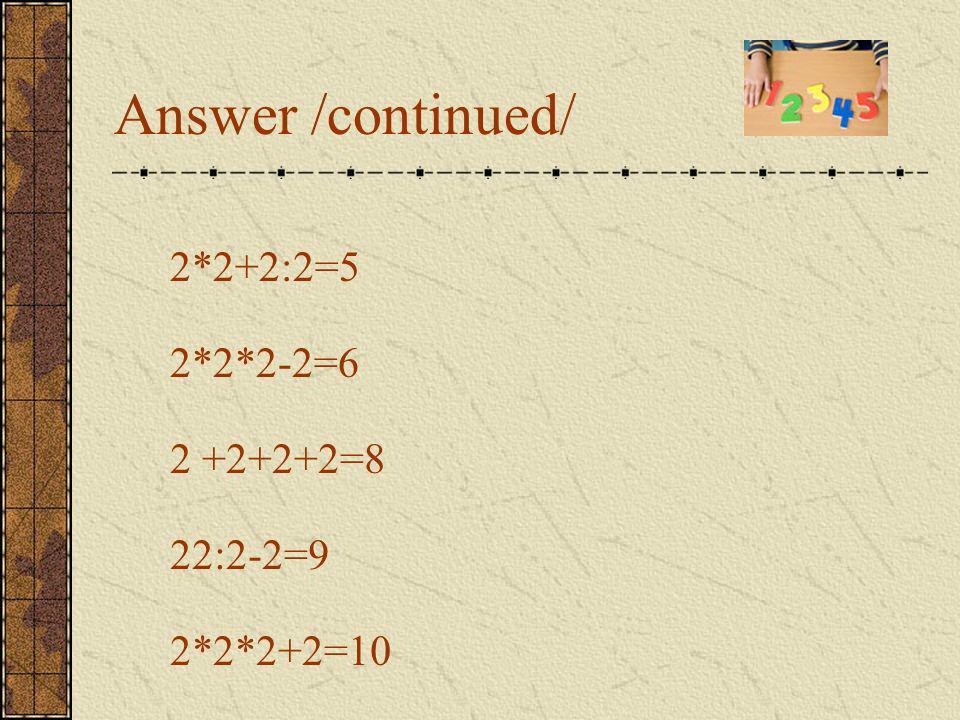 Answer 22-22=0 22:22=1 2:2+2:2=2 (2+2+2):2=3 2*2+2-2=4