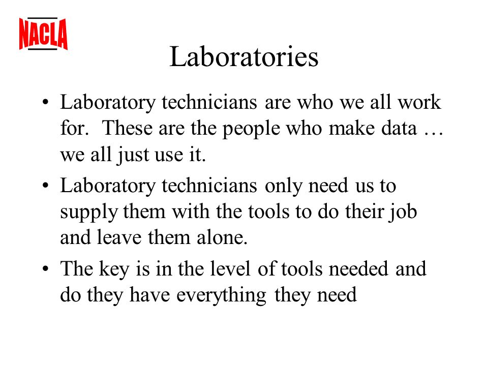Laboratories Laboratory technicians are who we all work for. These are the people who make data … we all just use it. Laboratory technicians only need