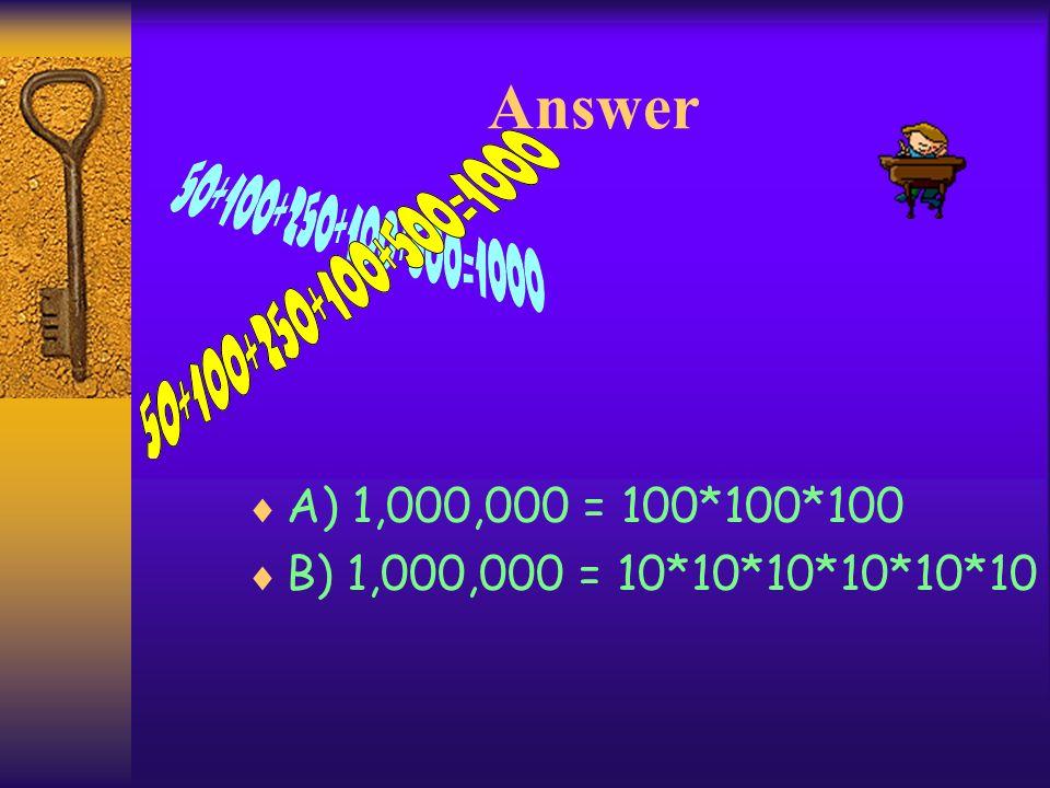 Answer A) 1,000,000 = 100*100*100 B) 1,000,000 = 10*10*10*10*10*10