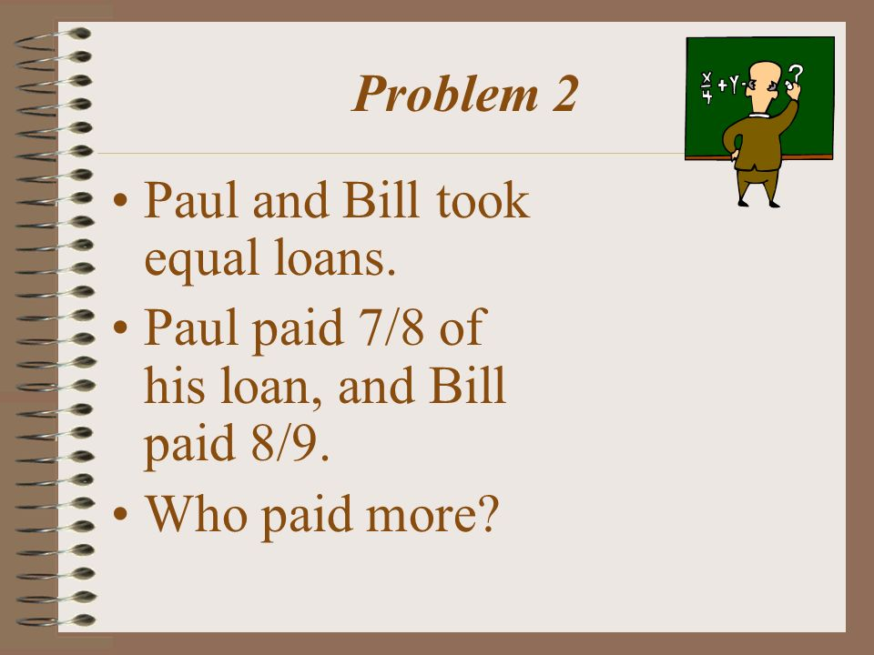 Problem 2 Paul and Bill took equal loans.Paul paid 7/8 of his loan, and Bill paid 8/9.