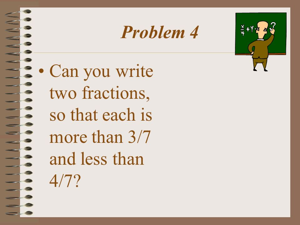 Problem 4 Can you write two fractions, so that each is more than 3/7 and less than 4/7?