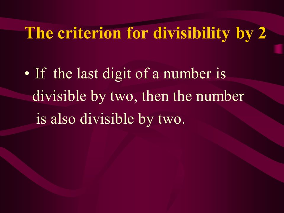 Criterions for divisibility The ancient Greeks knew criterions for divisibility by 2, 3, 5 and 9 in the third century B.C. In this presentation we wil