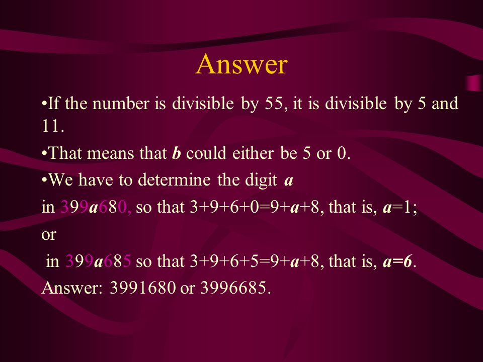 Problem 10 Replace a and b in the number 399a68b so that a result is divisible by 55.