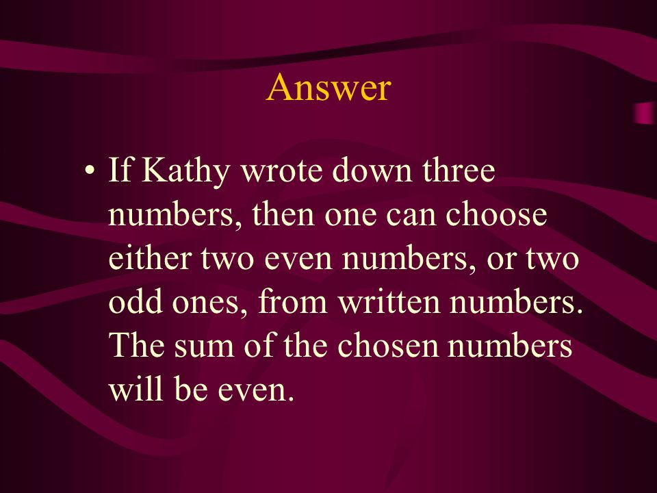 Problem 1 Kathy wrote down three natural numbers. Prove that she can always choose two of them so that their sum is divisible by two.