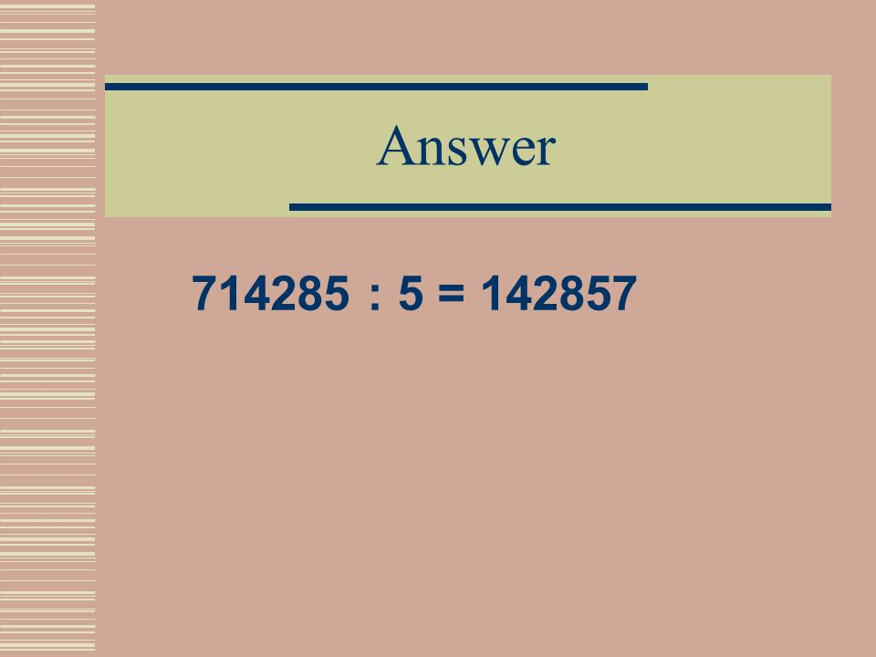 Problem 8 Please, replace letters with digits to get the correct answer 7abcdef : 5 = abcdef7