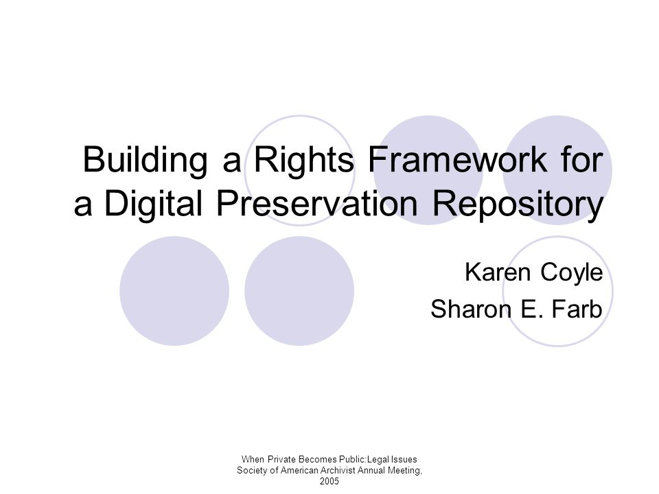 When Private Becomes Public:Legal Issues Society of American Archivist Annual Meeting, 2005 Building a Rights Framework for a Digital Preservation Repository Karen Coyle Sharon E.