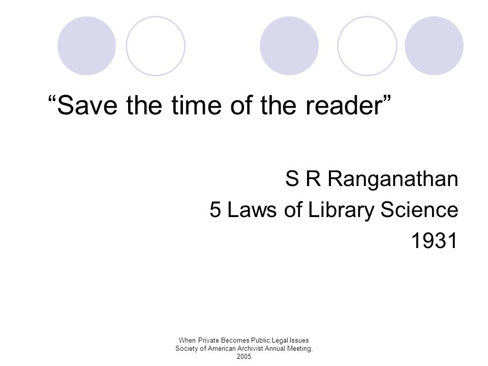 When Private Becomes Public:Legal Issues Society of American Archivist Annual Meeting, 2005 Save the time of the reader S R Ranganathan 5 Laws of Library Science 1931