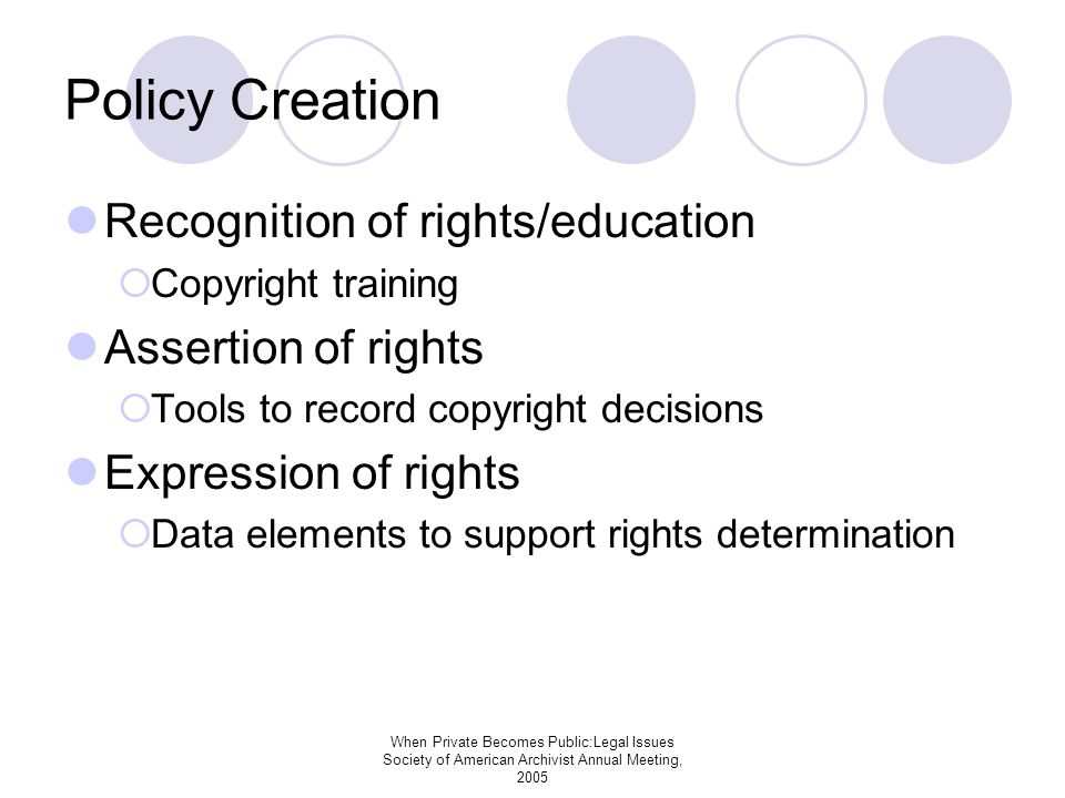 When Private Becomes Public:Legal Issues Society of American Archivist Annual Meeting, 2005 Policy Creation Recognition of rights/education Copyright training Assertion of rights Tools to record copyright decisions Expression of rights Data elements to support rights determination